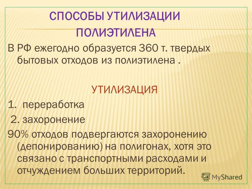 СПОСОБЫ УТИЛИЗАЦИИ ПОЛИЭТИЛЕНА В РФ ежегодно образуется 360 т. твердых бытовых отходов из полиэтилена. УТИЛИЗАЦИЯ 1. переработка 2. захоронение 90% отходов подвергаются захоронению (депонированию) на полигонах, хотя это связано с транспортными расход