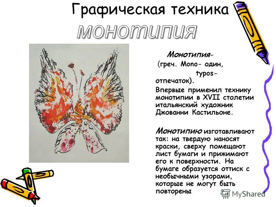 Графическая техника Монотипия - (греч. Mono- один, typos- отпечаток). Впервые применил технику монотипии в XVII столетии итальянский художник Джованни Кастильоне. Монотипию изготавливают так: на твердую наносят краски, сверху помещают лист бумаги и п