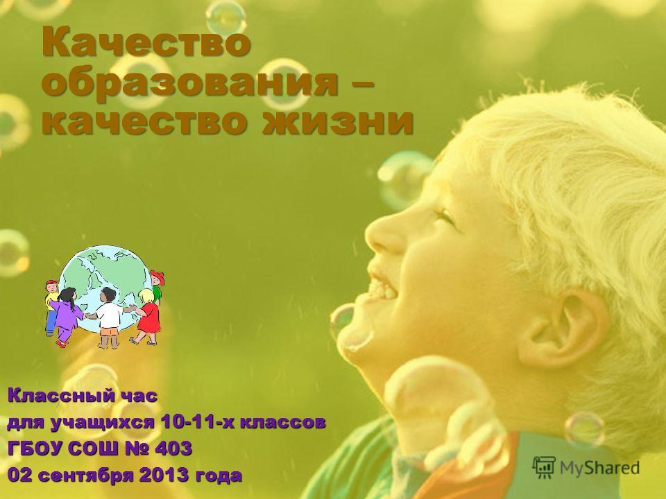 Качество образования – качество жизни Классный час для учащихся 10-11-х классов ГБОУ СОШ 403 02 сентября 2013 года