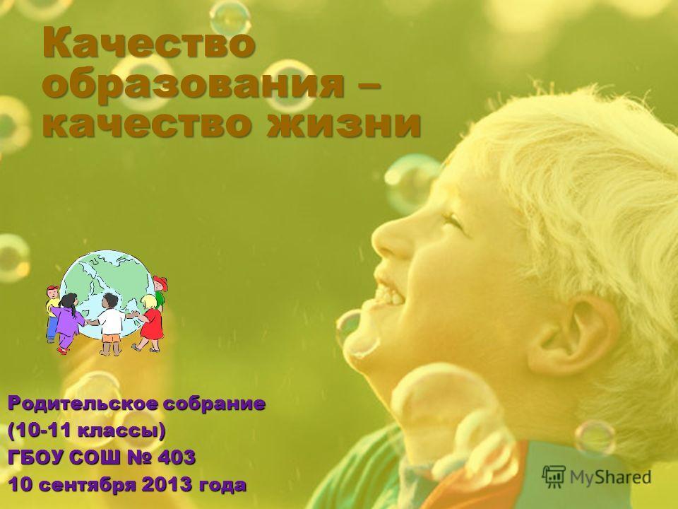 Качество образования – качество жизни Родительское собрание (10-11 классы) ГБОУ СОШ 403 10 сентября 2013 года