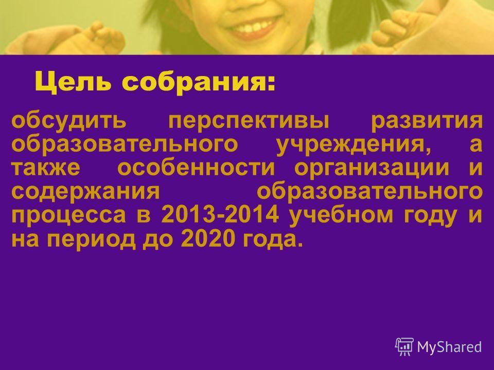 Цель собрания: обсудить перспективы развития образовательного учреждения, а также особенности организации и содержания образовательного процесса в 2013-2014 учебном году и на период до 2020 года.