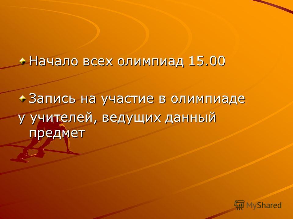 Начало всех олимпиад 15.00 Запись на участие в олимпиаде у учителей, ведущих данный предмет