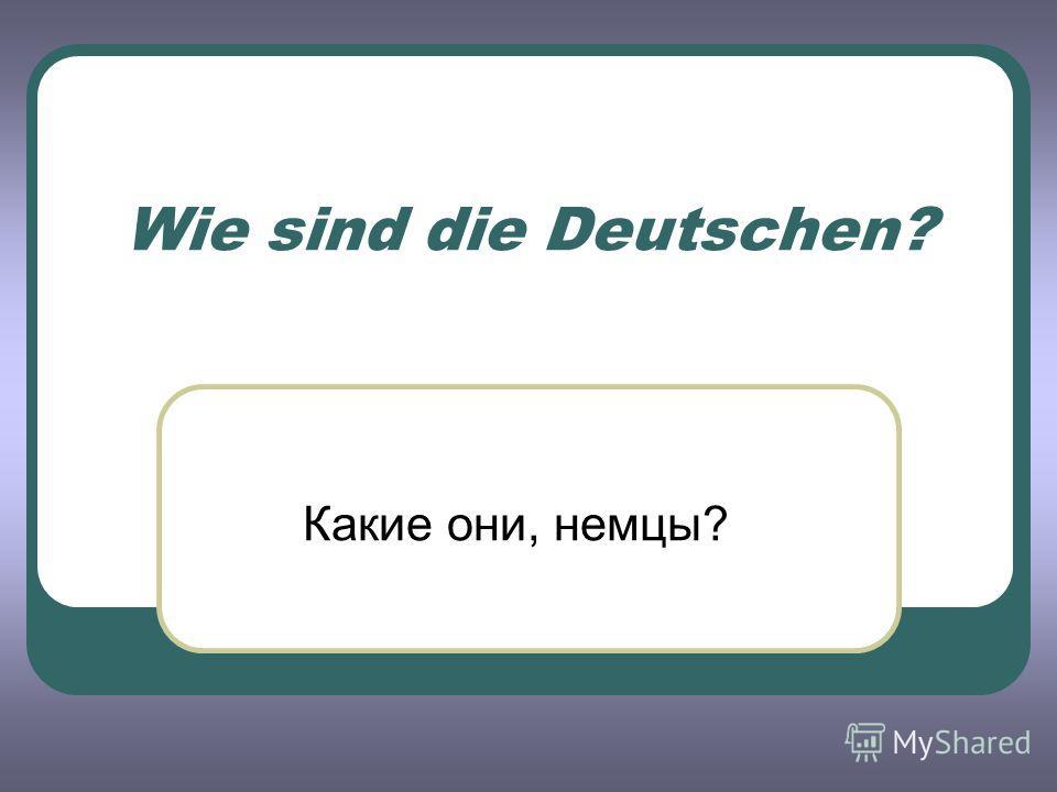 Wie sind die Deutschen? Какие они, немцы?