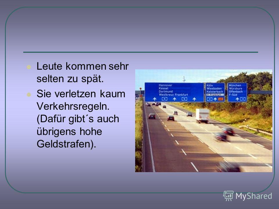 Leute kommen sehr selten zu spät. Sie verletzen kaum Verkehrsregeln. (Dafür gibt´s auch übrigens hohe Geldstrafen).