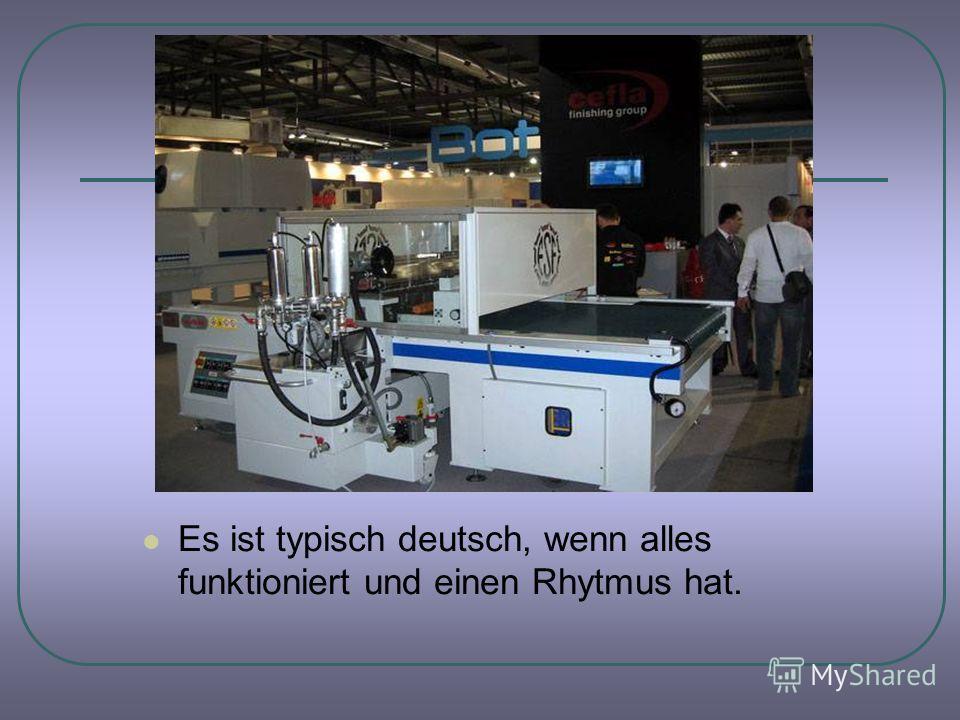 Es ist typisch deutsch, wenn alles funktioniert und einen Rhytmus hat.
