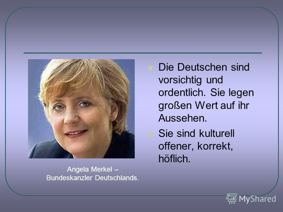 Die Deutschen sind vorsichtig und ordentlich. Sie legen großen Wert auf ihr Aussehen. Sie sind kulturell offener, korrekt, höflich. Angela Merkel – Bundeskanzler Deutschlands.