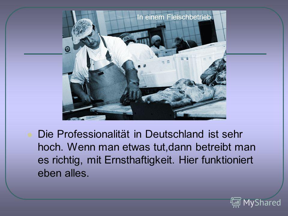 Die Professionalität in Deutschland ist sehr hoch. Wenn man etwas tut,dann betreibt man es richtig, mit Ernsthaftigkeit. Hier funktioniert eben alles. In einem Fleischbetrieb