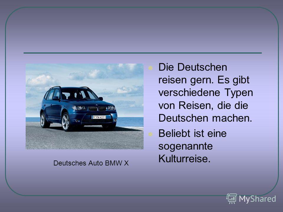 Die Deutschen reisen gern. Es gibt verschiedene Typen von Reisen, die die Deutschen machen. Beliebt ist eine sogenannte Kulturreise. Deutsches Auto BMW X