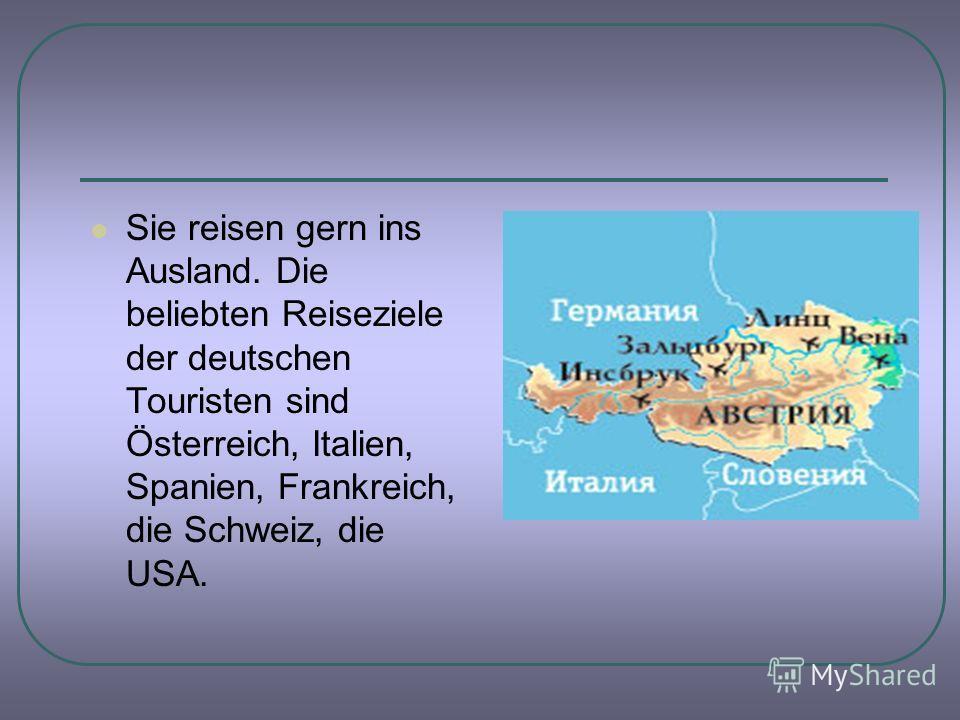 Sie reisen gern ins Ausland. Die beliebten Reiseziele der deutschen Touristen sind Österreich, Italien, Spanien, Frankreich, die Schweiz, die USA.