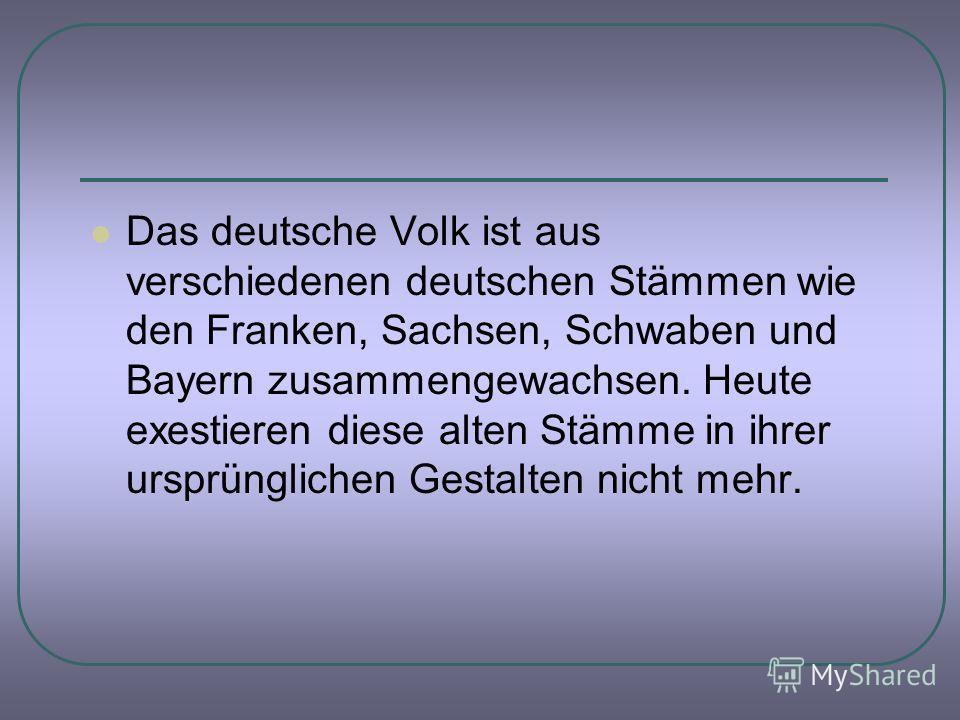 Das deutsche Volk ist aus verschiedenen deutschen Stämmen wie den Franken, Sachsen, Schwaben und Bayern zusammengewachsen. Heute exestieren diese alten Stämme in ihrer ursprünglichen Gestalten nicht mehr.