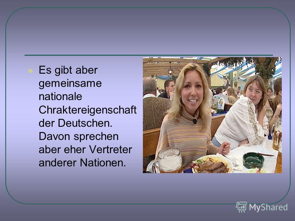Es gibt aber gemeinsame nationale Chraktereigenschaft der Deutschen. Davon sprechen aber eher Vertreter anderer Nationen.