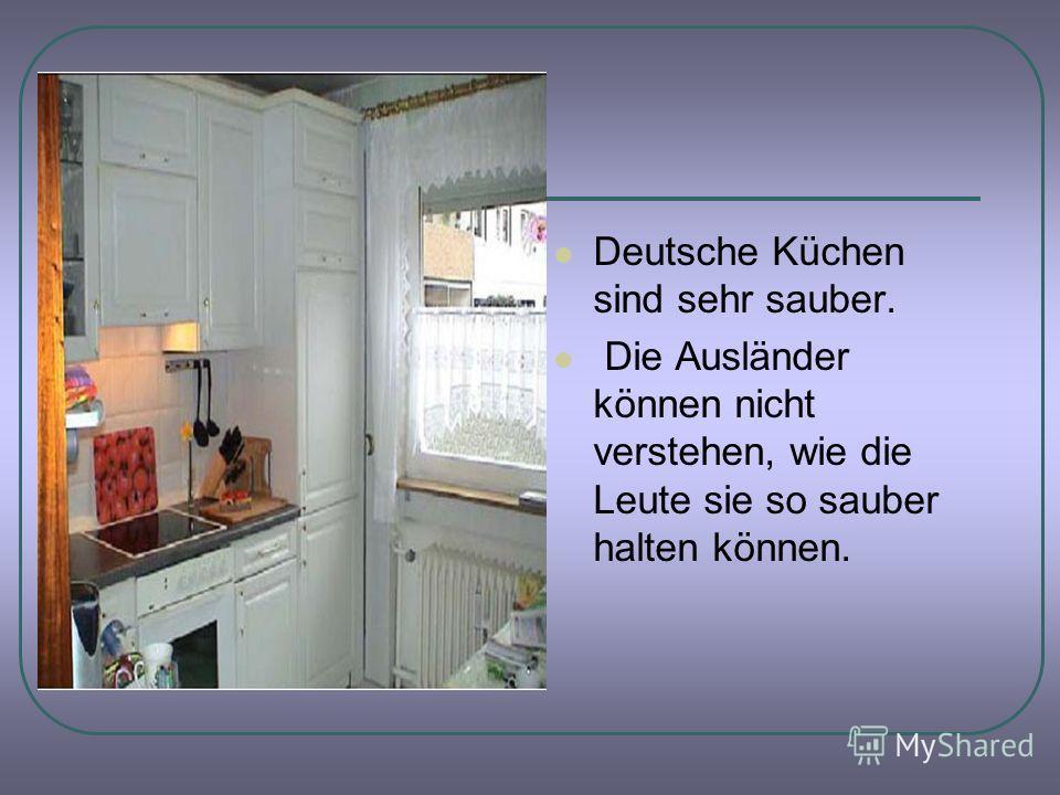 Deutsche Küchen sind sehr sauber. Die Ausländer können nicht verstehen, wie die Leute sie so sauber halten können.