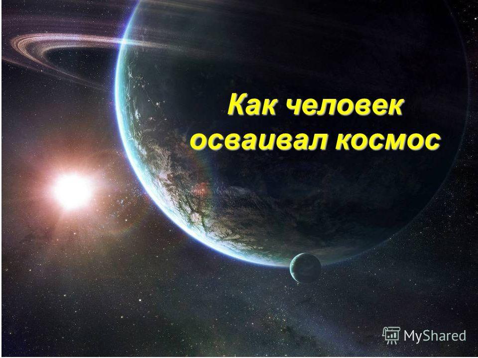 Как человек космос покорял Как человек осваивал космос