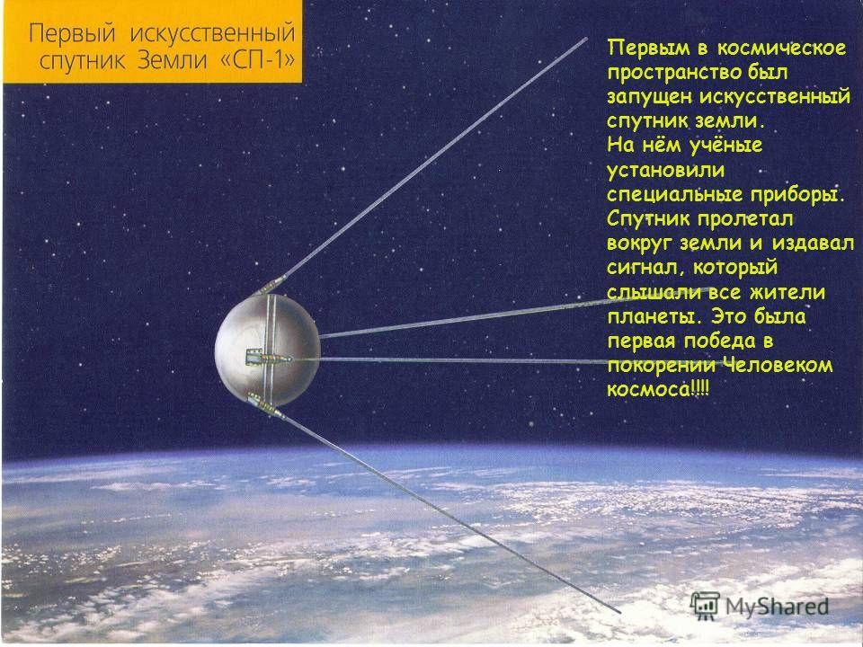 Первым в космическое пространство был запущен искусственный спутник земли. На нём учёные установили специальные приборы. Спутник пролетал вокруг земли и издавал сигнал, который слышали все жители планеты. Это была первая победа в покорении Человеком
