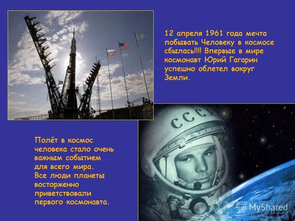 12 апреля 1961 года мечта побывать Человеку в космосе сбылась!!!! Впервые в мире космонавт Юрий Гагарин успешно облетел вокруг Земли. Полёт в космос человека стало очень важным событием для всего мира. Все люди планеты восторженно приветствовали перв