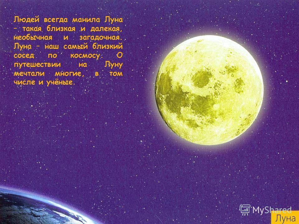 Людей всегда манила Луна – такая близкая и далекая, необычная и загадочная. Луна – наш самый близкий сосед по космосу. О путешествии на Луну мечтали многие, в том числе и учёные.