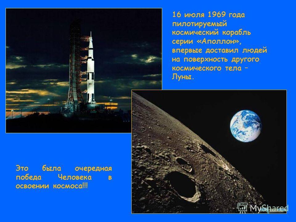 16 июля 1969 года пилотируемый космический корабль серии «Аполлон», впервые доставил людей на поверхность другого космического тела – Луны. Это была очередная победа Человека в освоении космоса!!!