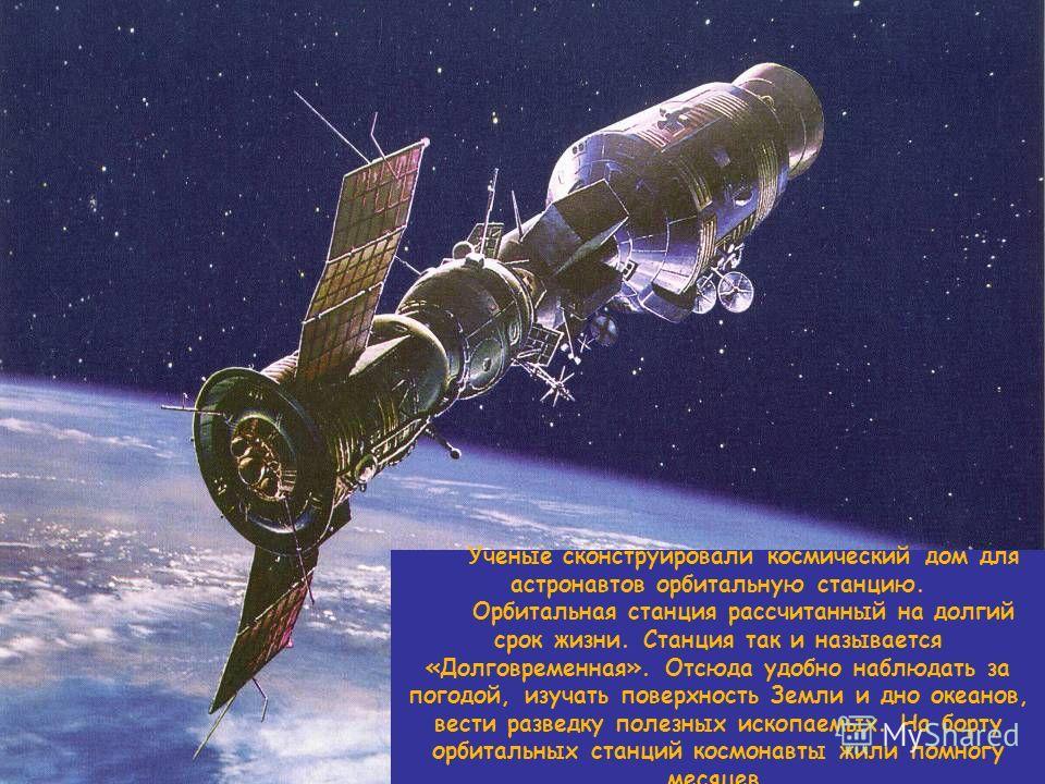 Ученые сконструировали космический дом для астронавтов орбитальную станцию. Орбитальная станция рассчитанный на долгий срок жизни. Станция так и называется «Долговременная». Отсюда удобно наблюдать за погодой, изучать поверхность Земли и дно океанов,