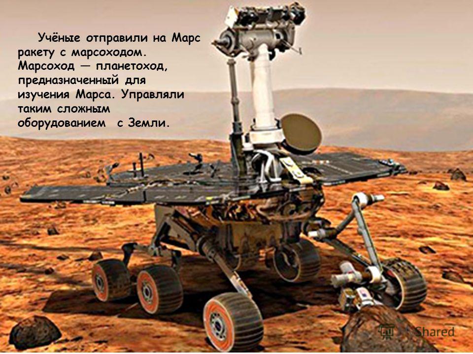 Учёные отправили на Марс ракету с марсоходом. Марсоход планетоход, предназначенный для изучения Марса. Управляли таким сложным оборудованием с Земли.