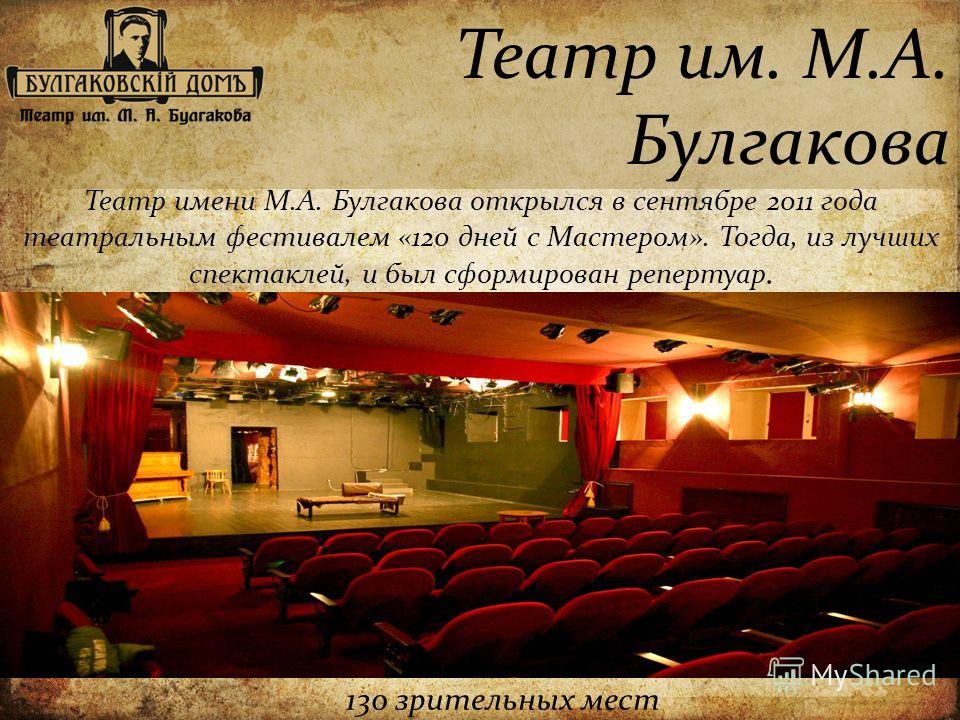 Театр им. М.А. Булгакова Театр имени М.А. Булгакова открылся в сентябре 2011 года театральным фестивалем «120 дней с Мастером». Тогда, из лучших спектаклей, и был сформирован репертуар. 130 зрительных мест