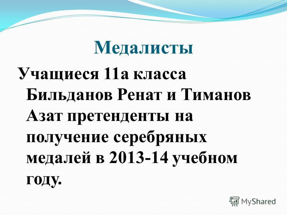 Медалисты Учащиеся 11а класса Бильданов Ренат и Тиманов Азат претенденты на получение серебряных медалей в 2013-14 учебном году.