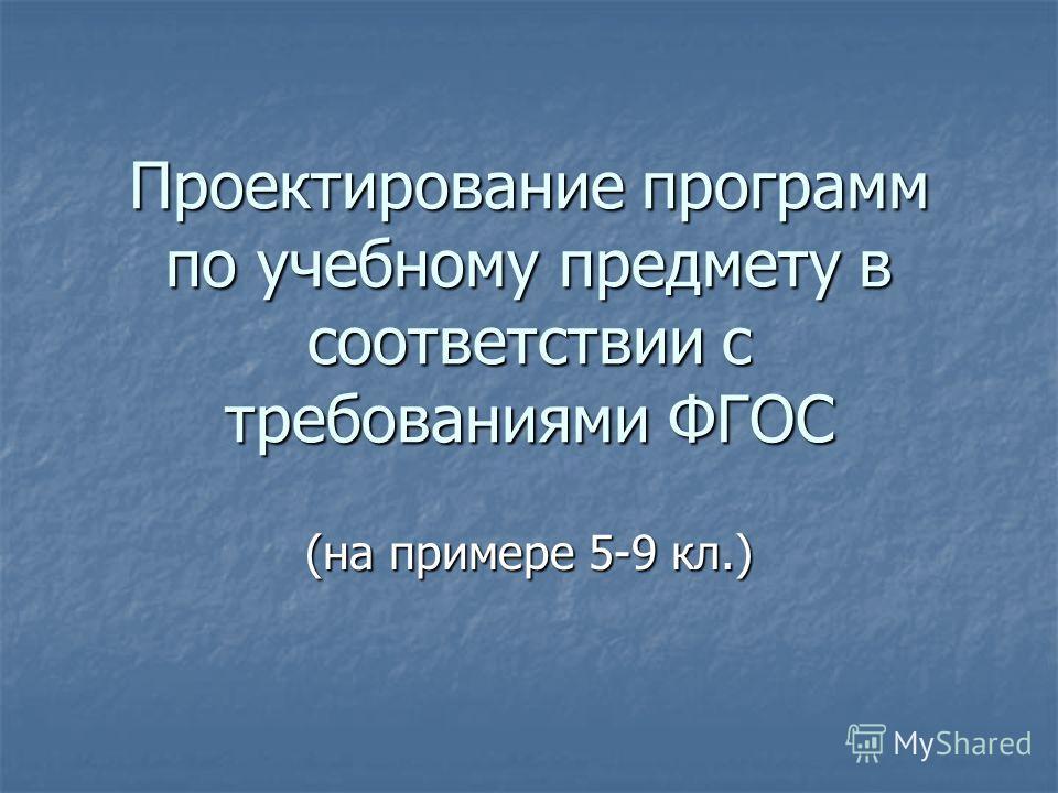 Проектирование программ по учебному предмету в соответствии с требованиями ФГОС (на примере 5-9 кл.)
