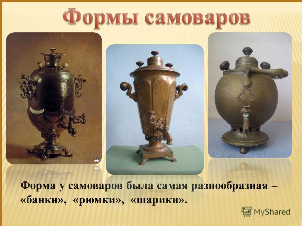 Форма у самоваров была самая разнообразная – «банки», «рюмки», «шарики».