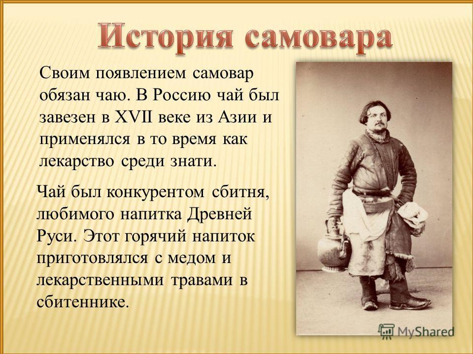 Своим появлением самовар обязан чаю. В Россию чай был завезен в XVII веке из Азии и применялся в то время как лекарство среди знати. Чай был конкурентом сбитня, любимого напитка Древней Руси. Этот горячий напиток приготовлялся с медом и лекарственным