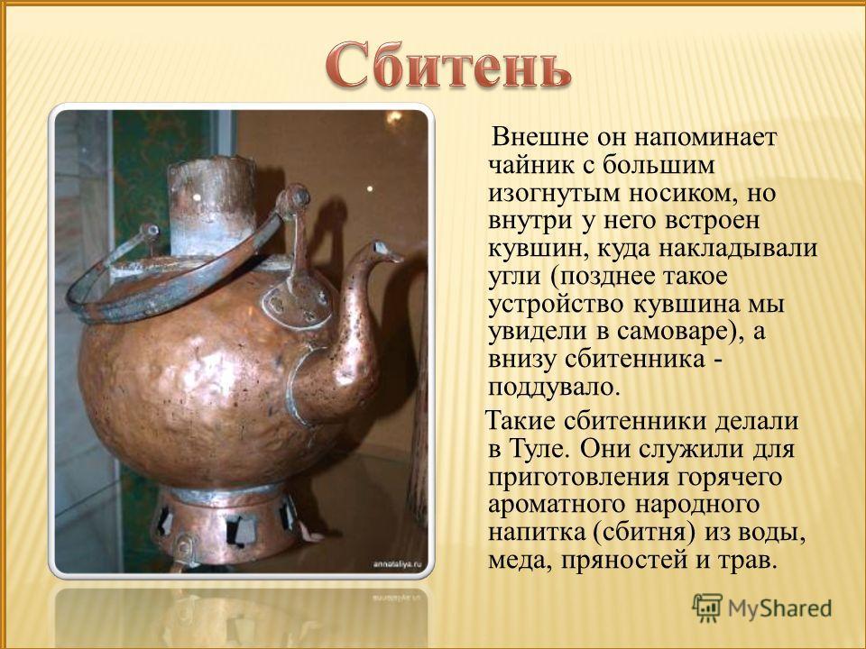 Внешне он напоминает чайник с большим изогнутым носиком, но внутри у него встроен кувшин, куда накладывали угли (позднее такое устройство кувшина мы увидели в самоваре), а внизу сбитенника - поддувало. Такие сбитенники делали в Туле. Они служили для