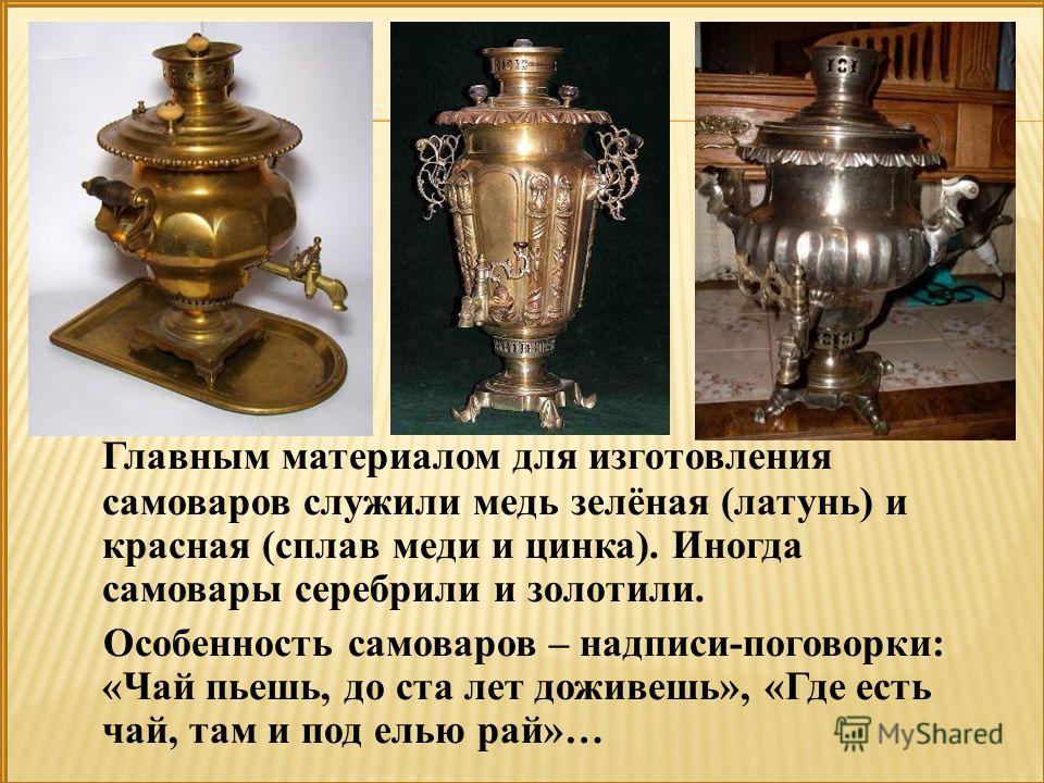 Главным материалом для изготовления самоваров служили медь зелёная (латунь) и красная (сплав меди и цинка). Иногда самовары серебрили и золотили. Особенность самоваров – надписи-поговорки: «Чай пьешь, до ста лет доживешь», «Где есть чай, там и под ел