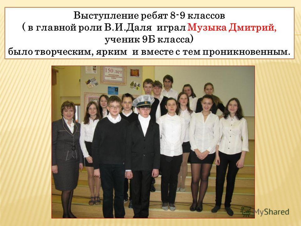 Выступление ребят 8-9 классов ( в главной роли В.И.Даля играл Музыка Дмитрий, ученик 9Б класса) было творческим, ярким и вместе с тем проникновенным.