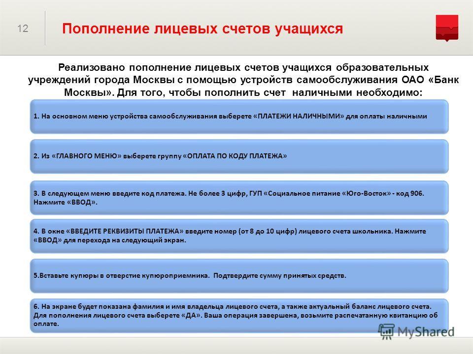 Реализовано пополнение лицевых счетов учащихся образовательных учреждений города Москвы с помощью устройств самообслуживания ОАО «Банк Москвы». Для того, чтобы пополнить счет наличными необходимо: 12 Пополнение лицевых счетов учащихся 1. На основном