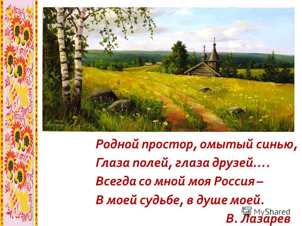 Родной простор, омытый синью, Глаза полей, глаза друзей …. Всегда со мной моя Россия – В моей судьбе, в душе моей. В. Лазарев