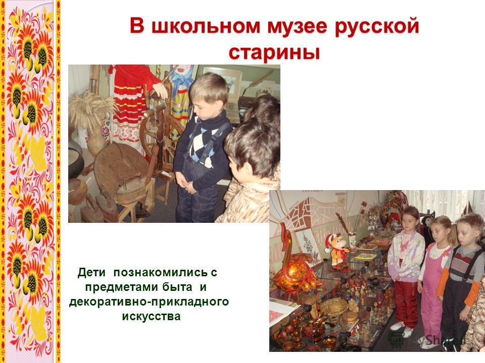 В школьном музее русской старины Дети познакомились с предметами быта и декоративно-прикладного искусства