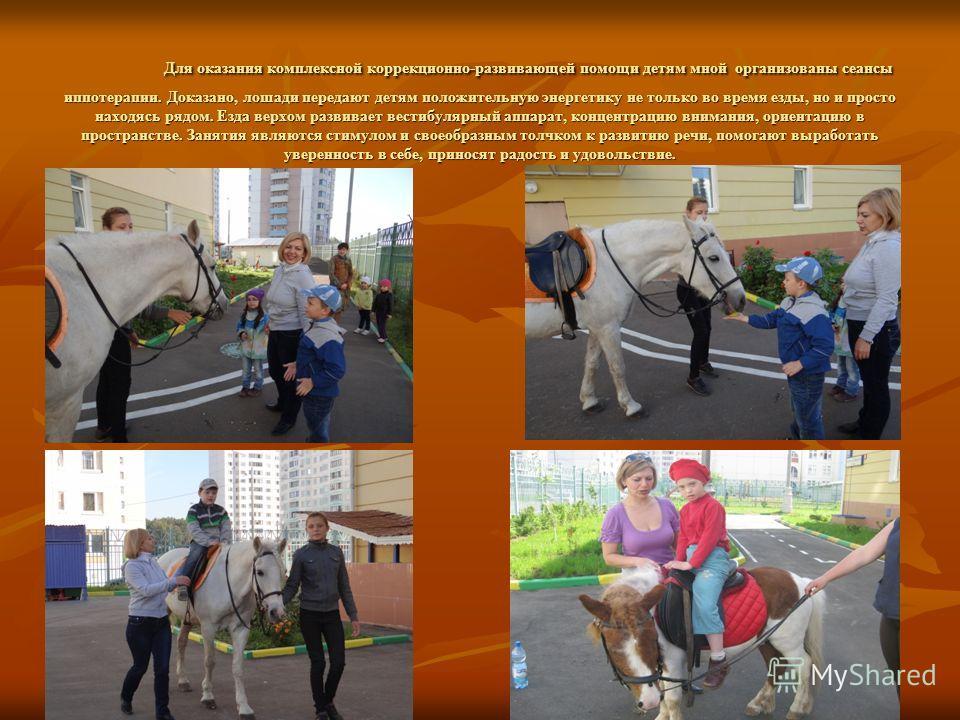 Для оказания комплексной коррекционно-развивающей помощи детям мной организованы сеансы иппотерапии. Доказано, лошади передают детям положительную энергетику не только во время езды, но и просто находясь рядом. Езда верхом развивает вестибулярный апп