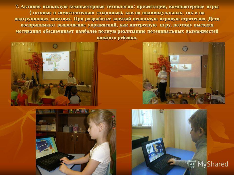 7. Активно использую компьютерные технологии : презентации, компьютерные игры ( готовые и самостоятельно созданные), как на индивидуальных, так и на подгрупповых занятиях. При разработке занятий использую игровую стратегию. Д ети воспринимают выполне