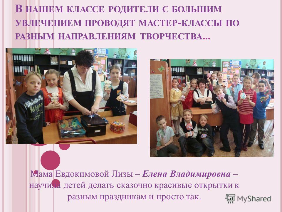 В НАШЕМ КЛАССЕ РОДИТЕЛИ С БОЛЬШИМ УВЛЕЧЕНИЕМ ПРОВОДЯТ МАСТЕР - КЛАССЫ ПО РАЗНЫМ НАПРАВЛЕНИЯМ ТВОРЧЕСТВА … Мама Евдокимовой Лизы – Елена Владимировна – научила детей делать сказочно красивые открытки к разным праздникам и просто так.