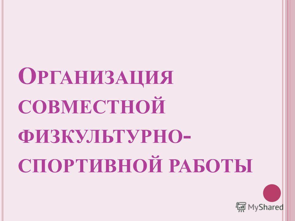 О РГАНИЗАЦИЯ СОВМЕСТНОЙ ФИЗКУЛЬТУРНО - СПОРТИВНОЙ РАБОТЫ
