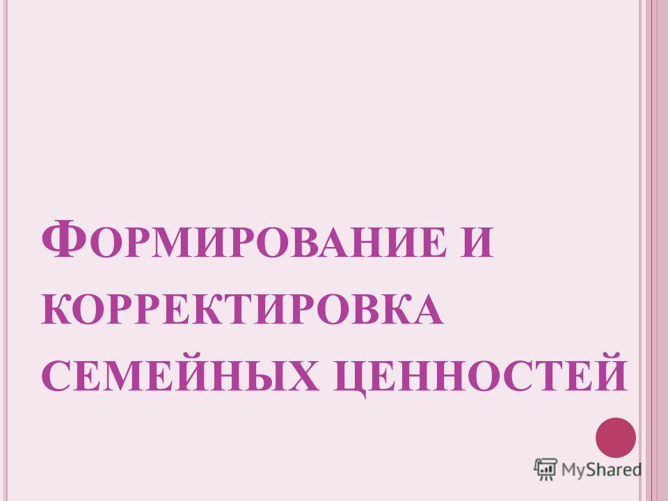 Ф ОРМИРОВАНИЕ И КОРРЕКТИРОВКА СЕМЕЙНЫХ ЦЕННОСТЕЙ