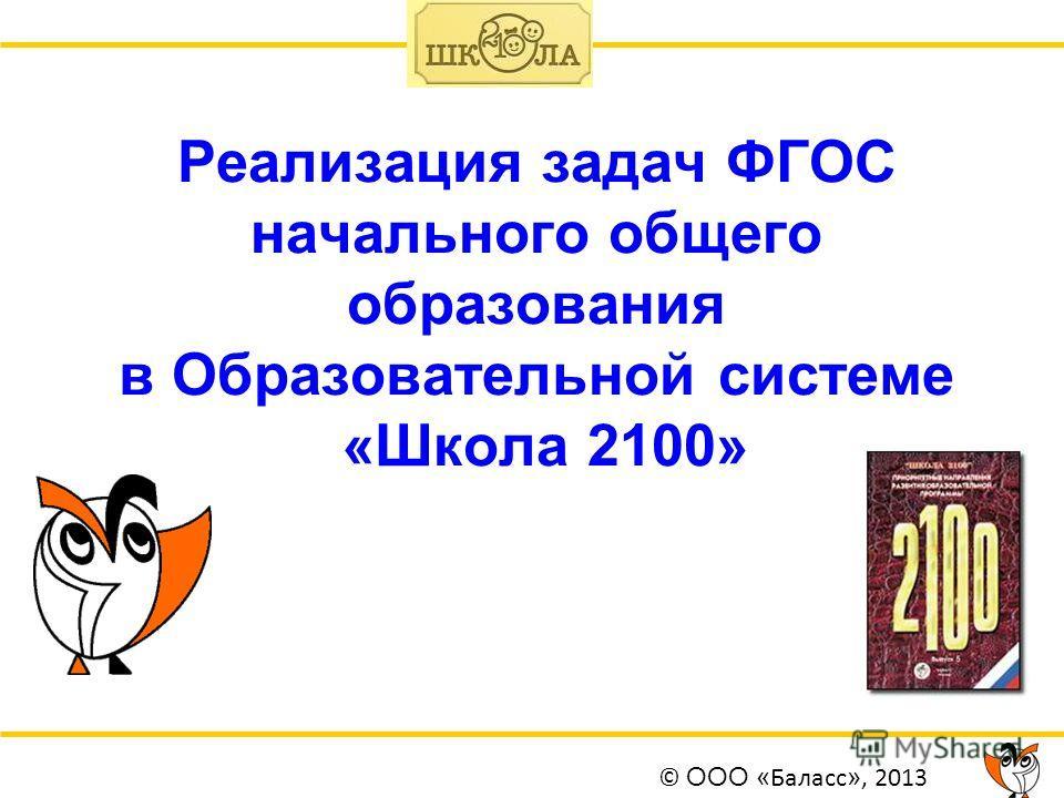 Реализация задач ФГОС начального общего образования в Образовательной системе «Школа 2100» © ООО « Баласс », 2013