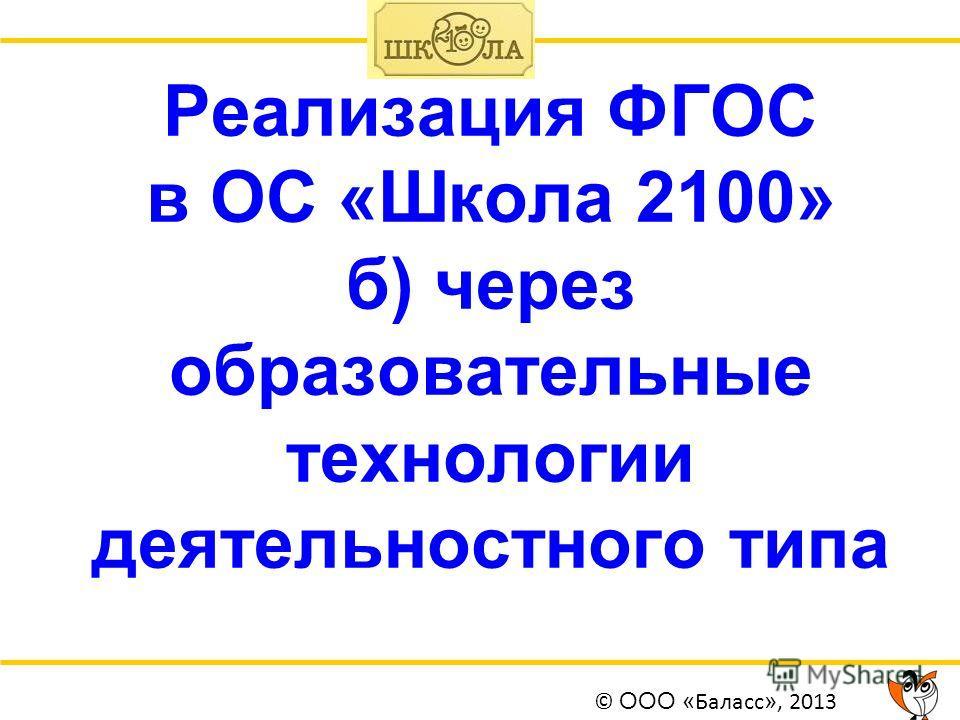 Реализация ФГОС в ОС «Школа 2100» б) через образовательные технологии деятельностного типа © ООО « Баласс », 2013