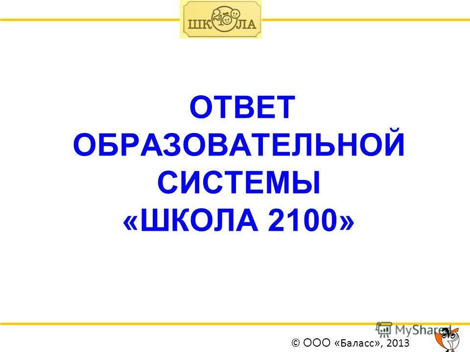 ОТВЕТ ОБРАЗОВАТЕЛЬНОЙ СИСТЕМЫ «ШКОЛА 2100» © ООО « Баласс », 2013
