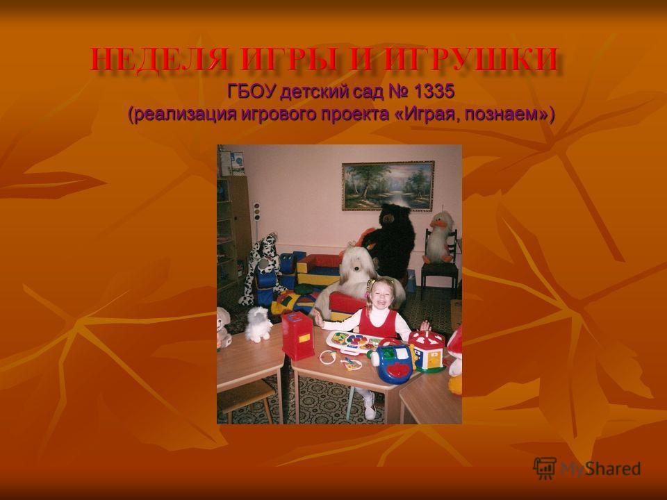 ГБОУ детский сад 1335 (реализация игрового проекта «Играя, познаем»)