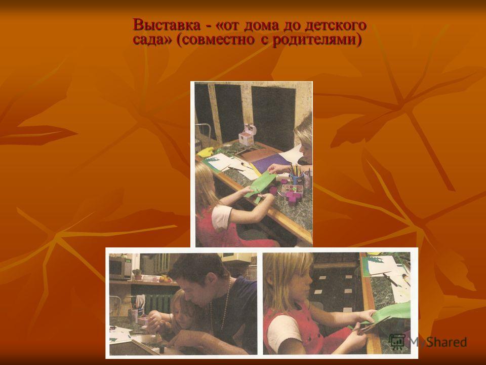 Выставка - «от дома до детского сада» (совместно с родителями) Выставка - «от дома до детского сада» (совместно с родителями)