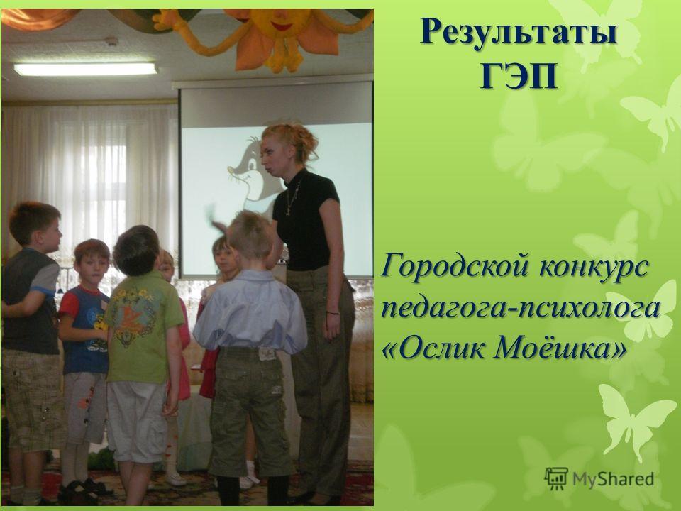 Результаты ГЭП Городской конкурс педагога-психолога «Ослик Моёшка»