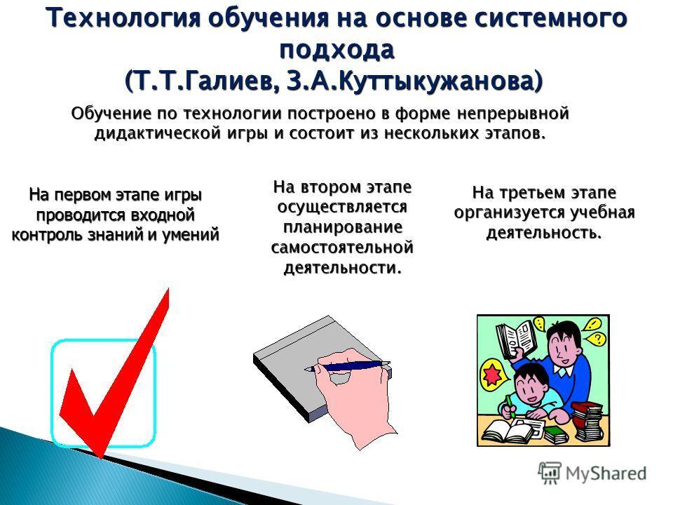 Технология обучения на основе системного подхода (Т.Т.Галиев, З.А.Куттыкужанова) (Т.Т.Галиев, З.А.Куттыкужанова) Обучение по технологии построено в форме непрерывной дидактической игры и состоит из нескольких этапов. На первом этапе игры проводится в