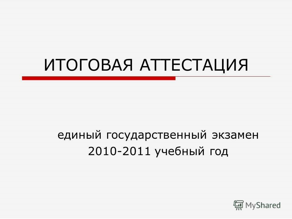 ИТОГОВАЯ АТТЕСТАЦИЯ единый государственный экзамен 2010-2011 учебный год