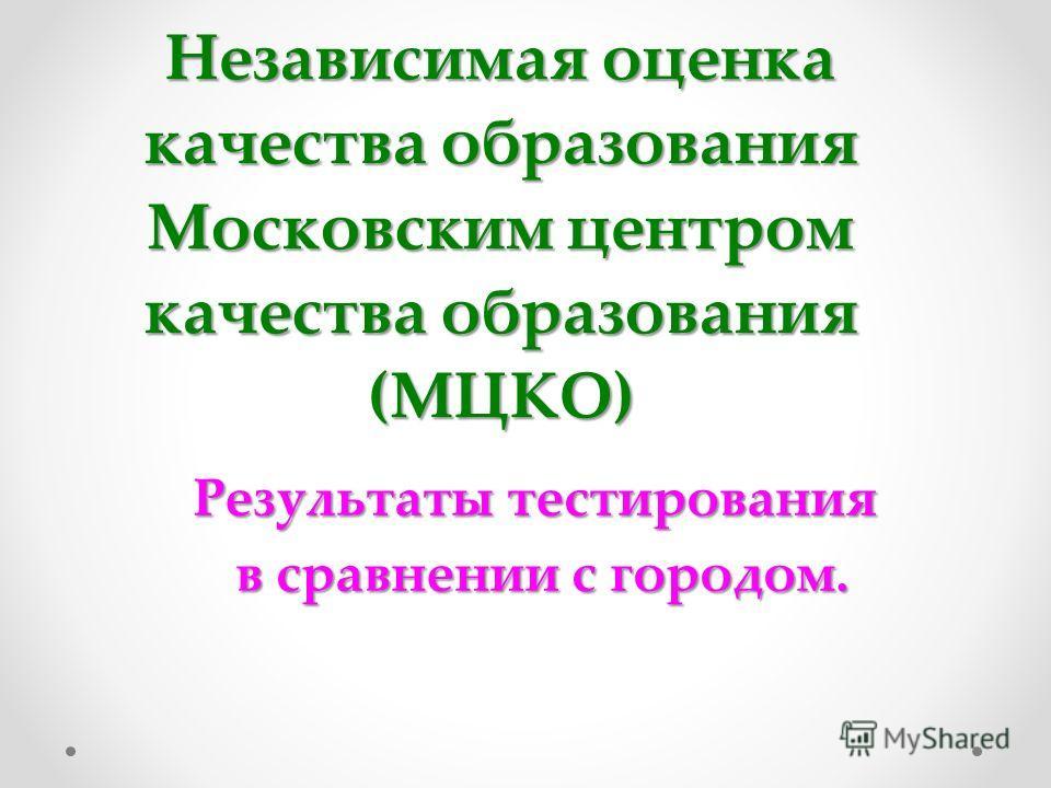 Независимая оценка качества образования Московским центром качества образования (МЦКО) Результаты тестирования в сравнении с городом. в сравнении с городом.