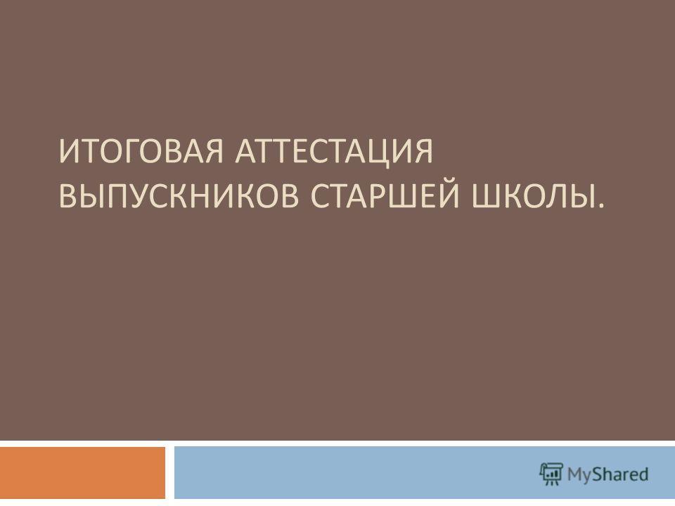 ИТОГОВАЯ АТТЕСТАЦИЯ ВЫПУСКНИКОВ СТАРШЕЙ ШКОЛЫ.