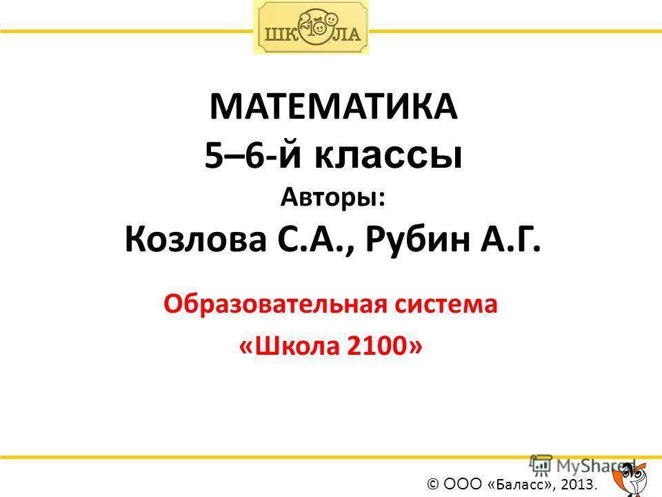 МАТЕМАТИКА 5–6- й классы Авторы: Козлова С.А., Рубин А.Г. Образовательная система «Школа 2100» © ООО « Баласс », 2013.
